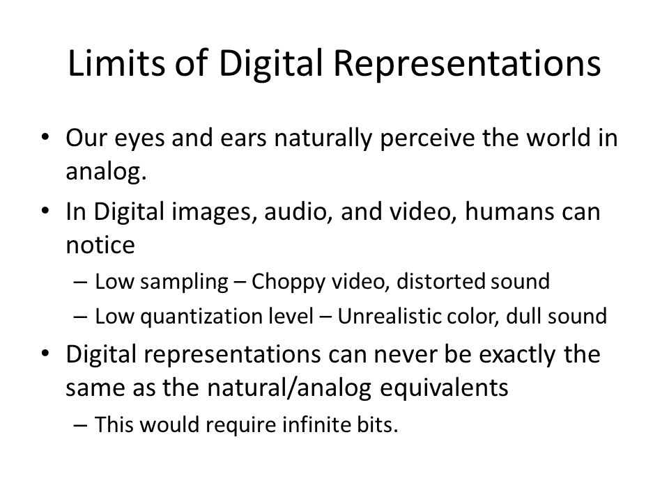 Limits of Digital Representations Our eyes and ears naturally perceive the world in analog.