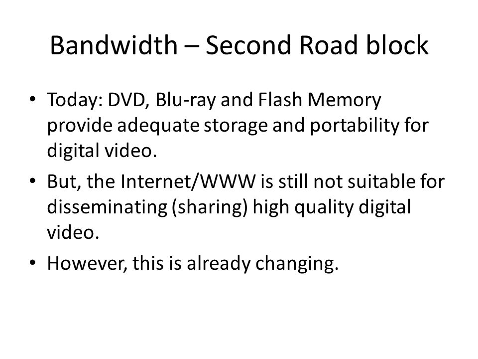Bandwidth – Second Road block Today: DVD, Blu-ray and Flash Memory provide adequate storage and portability for digital video.
