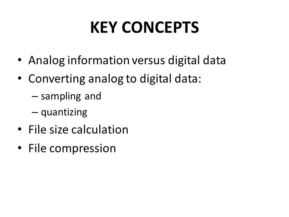 KEY CONCEPTS Analog information versus digital data Converting analog to digital data: – sampling and – quantizing File size calculation File compression