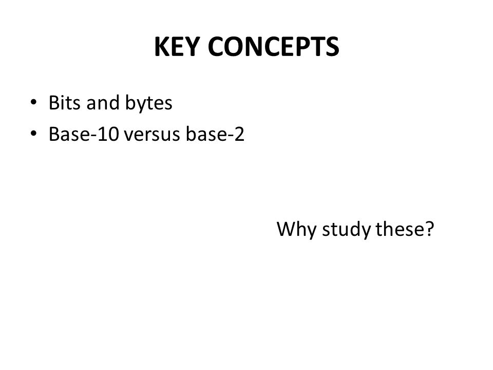 KEY CONCEPTS Bits and bytes Base-10 versus base-2 Why study these?
