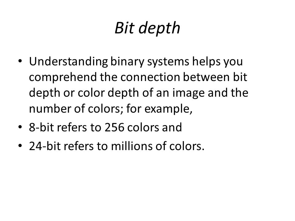 Bit depth Understanding binary systems helps you comprehend the connection between bit depth or color depth of an image and the number of colors; for example, 8-bit refers to 256 colors and 24-bit refers to millions of colors.