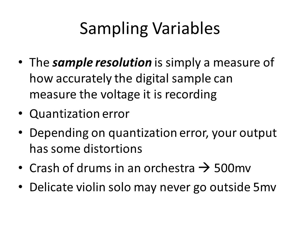 Sampling Variables The sample resolution is simply a measure of how accurately the digital sample can measure the voltage it is recording Quantization error Depending on quantization error, your output has some distortions Crash of drums in an orchestra  500mv Delicate violin solo may never go outside 5mv
