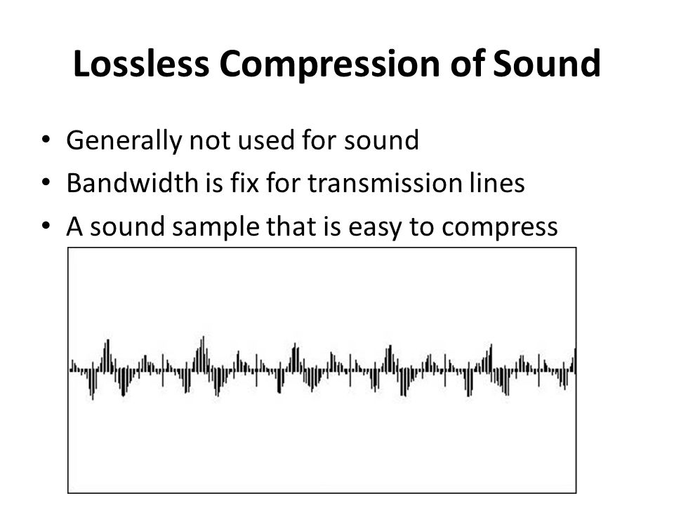 Lossless Compression of Sound Generally not used for sound Bandwidth is fix for transmission lines A sound sample that is easy to compress