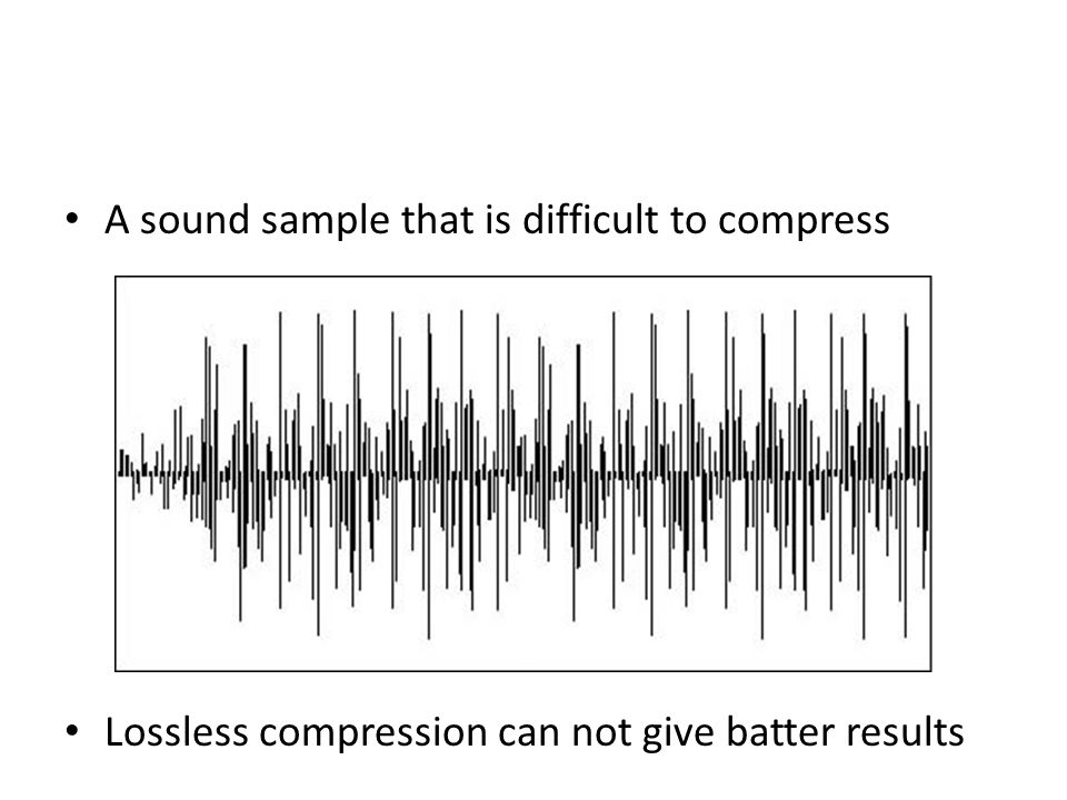 A sound sample that is difficult to compress Lossless compression can not give batter results