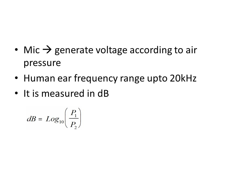 Mic  generate voltage according to air pressure Human ear frequency range upto 20kHz It is measured in dB
