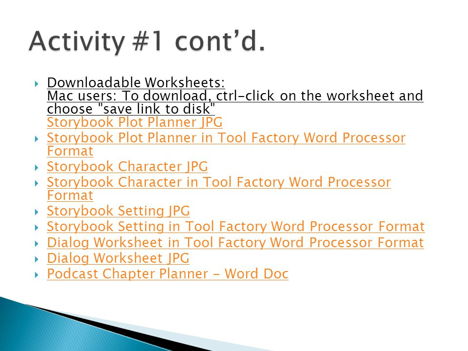  Downloadable Worksheets: Mac users: To download, ctrl-click on the worksheet and choose save link to disk Storybook Plot Planner JPG Storybook Plot Planner JPG  Storybook Plot Planner in Tool Factory Word Processor Format Storybook Plot Planner in Tool Factory Word Processor Format  Storybook Character JPG Storybook Character JPG  Storybook Character in Tool Factory Word Processor Format Storybook Character in Tool Factory Word Processor Format  Storybook Setting JPG Storybook Setting JPG  Storybook Setting in Tool Factory Word Processor Format Storybook Setting in Tool Factory Word Processor Format  Dialog Worksheet in Tool Factory Word Processor Format Dialog Worksheet in Tool Factory Word Processor Format  Dialog Worksheet JPG Dialog Worksheet JPG  Podcast Chapter Planner - Word Doc Podcast Chapter Planner - Word Doc