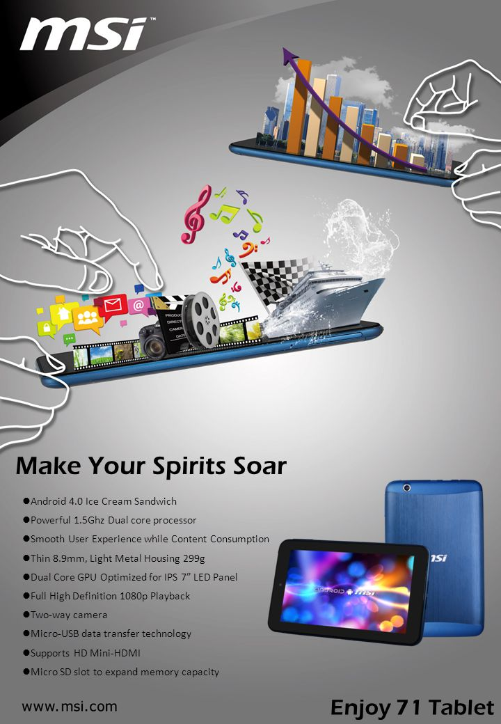 Make Your Spirits Soar Android 4.0 Ice Cream Sandwich Powerful 1.5Ghz Dual core processor Smooth User Experience while Content Consumption Thin 8.9mm, Light Metal Housing 299g Dual Core GPU Optimized for IPS 7 LED Panel Full High Definition 1080p Playback Two-way camera Micro-USB data transfer technology Supports HD Mini-HDMI Micro SD slot to expand memory capacity Enjoy 71 Tablet