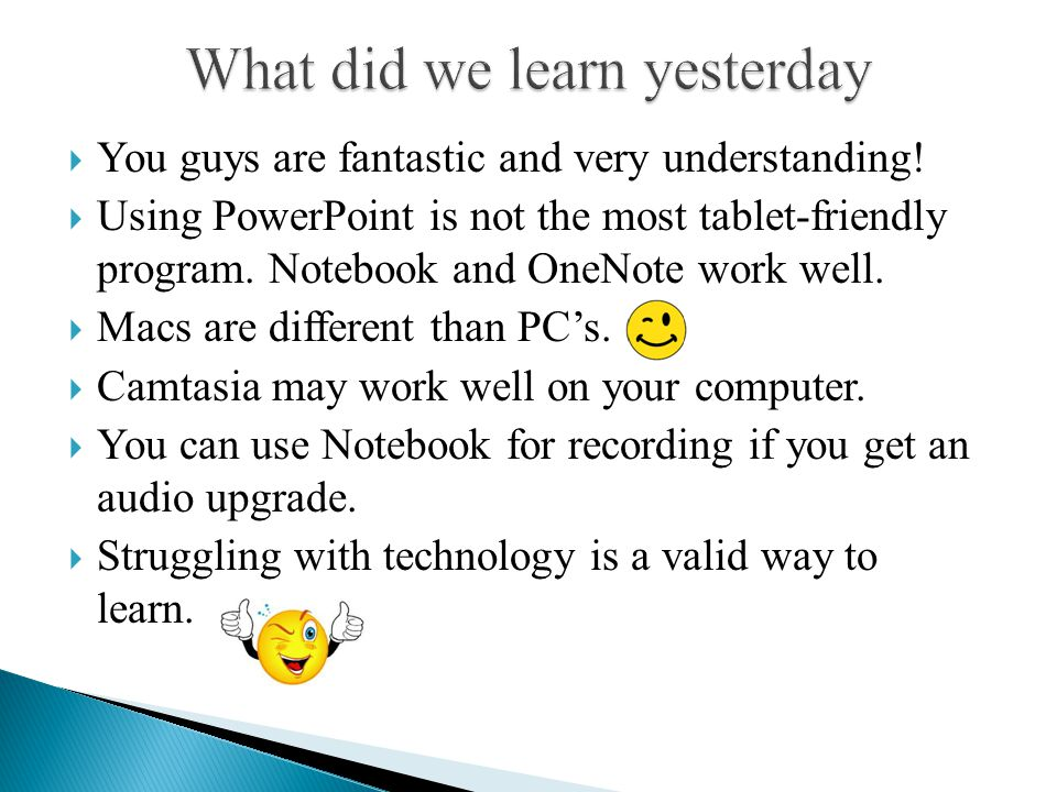  You guys are fantastic and very understanding!  Using PowerPoint is not the most tablet-friendly program. Notebook and OneNote work well.  Macs ar