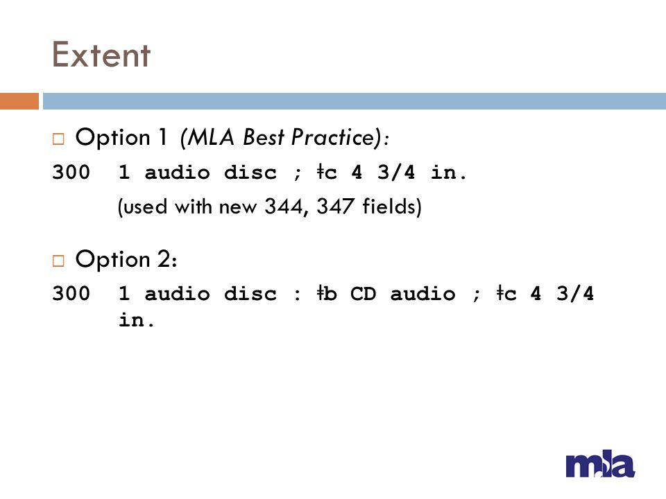 Extent  Option 1 (MLA Best Practice): 300 1 audio disc ; ǂ c 4 3/4 in. (used with new 344, 347 fields)  Option 2: 300 1 audio disc : ǂ b CD audio ;