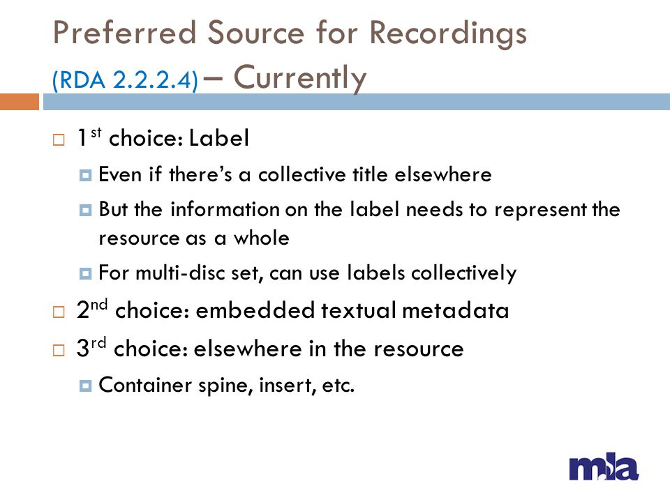 Preferred Source for Recordings (RDA 2.2.2.4) – Coming Soon  Prefer a formally-presented collective title within the resource  For tangible resources, prefer in this order:  Label  Title screen  Container or accompanying material issued with the resource  For online resources, prefer in this order:  Textual content  Embedded textual metadata  In either case, if none of the above provides a title, choose another source forming part of the resource itself