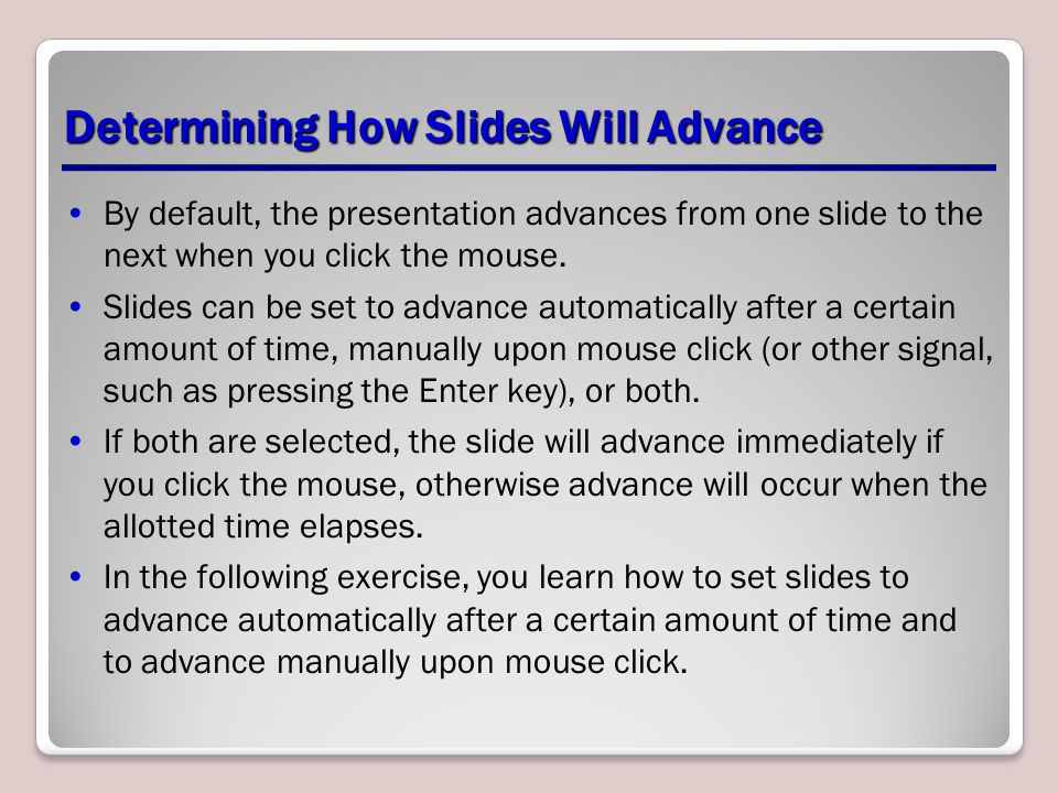 Determining How Slides Will Advance By default, the presentation advances from one slide to the next when you click the mouse. Slides can be set to ad
