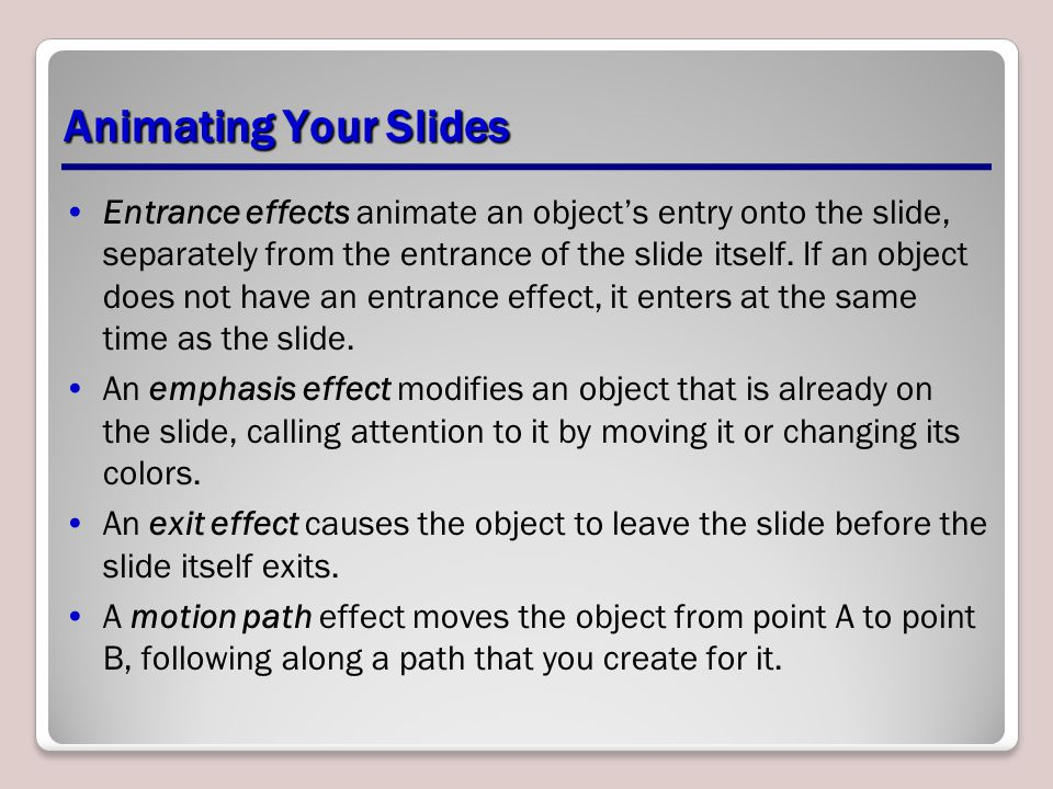 Animating Your Slides Entrance effects animate an object's entry onto the slide, separately from the entrance of the slide itself. If an object does n