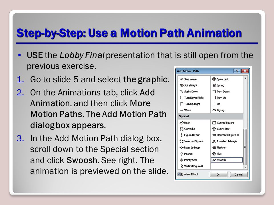 Step-by-Step: Use a Motion Path Animation USE the Lobby Final presentation that is still open from the previous exercise. 1.Go to slide 5 and select t