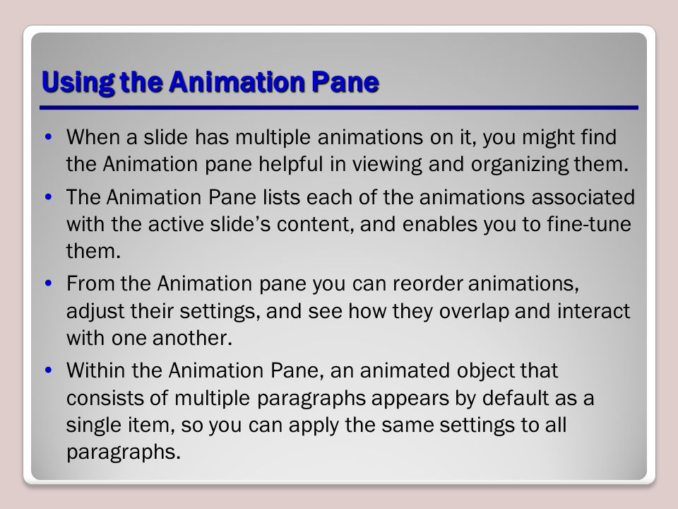 Using the Animation Pane When a slide has multiple animations on it, you might find the Animation pane helpful in viewing and organizing them. The Ani