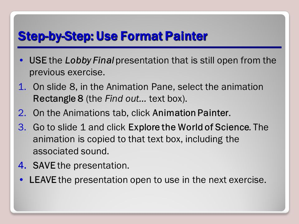 Step-by-Step: Use Format Painter USE the Lobby Final presentation that is still open from the previous exercise. 1.On slide 8, in the Animation Pane,