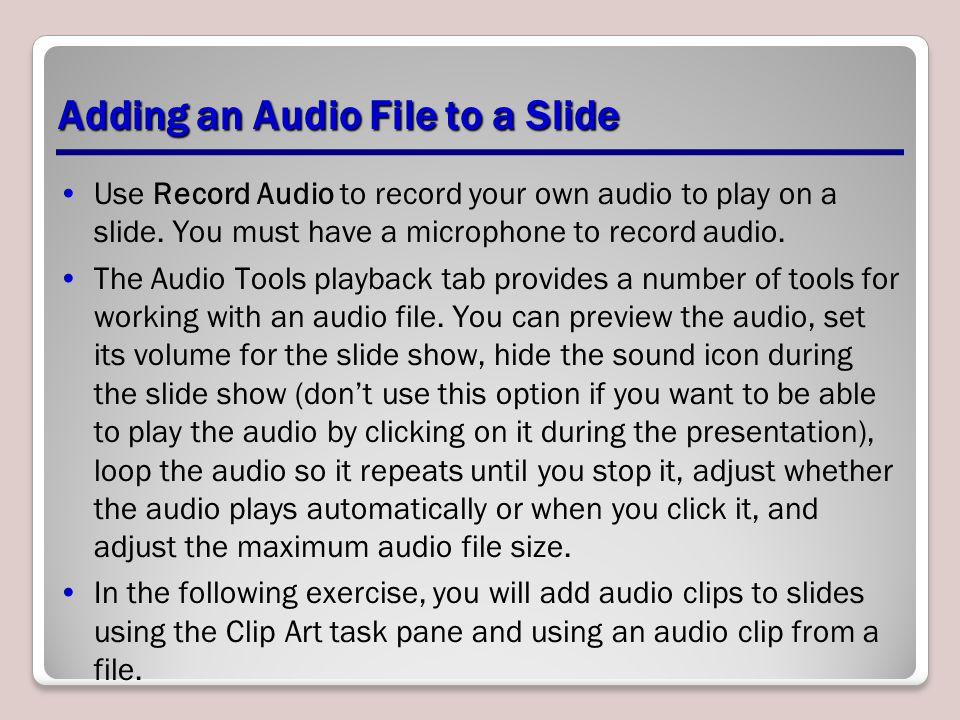 Adding an Audio File to a Slide Use Record Audio to record your own audio to play on a slide. You must have a microphone to record audio. The Audio To