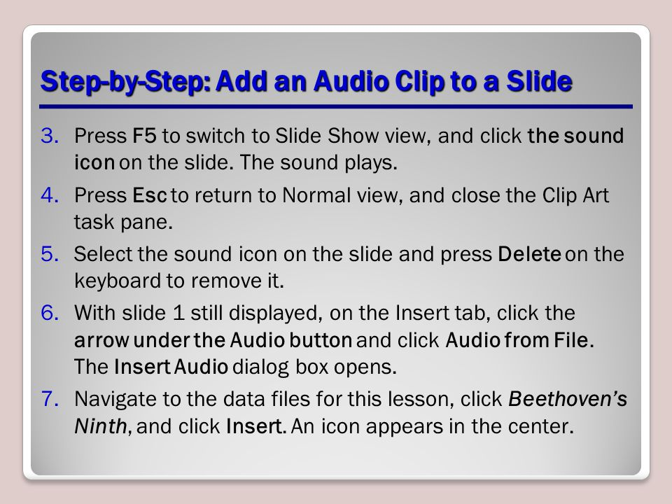 Step-by-Step: Add an Audio Clip to a Slide 3.Press F5 to switch to Slide Show view, and click the sound icon on the slide. The sound plays. 4.Press Es