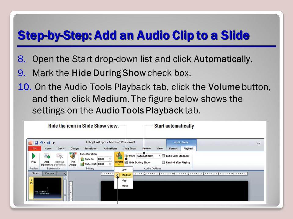Step-by-Step: Add an Audio Clip to a Slide 8.Open the Start drop-down list and click Automatically. 9.Mark the Hide During Show check box. 10. On the