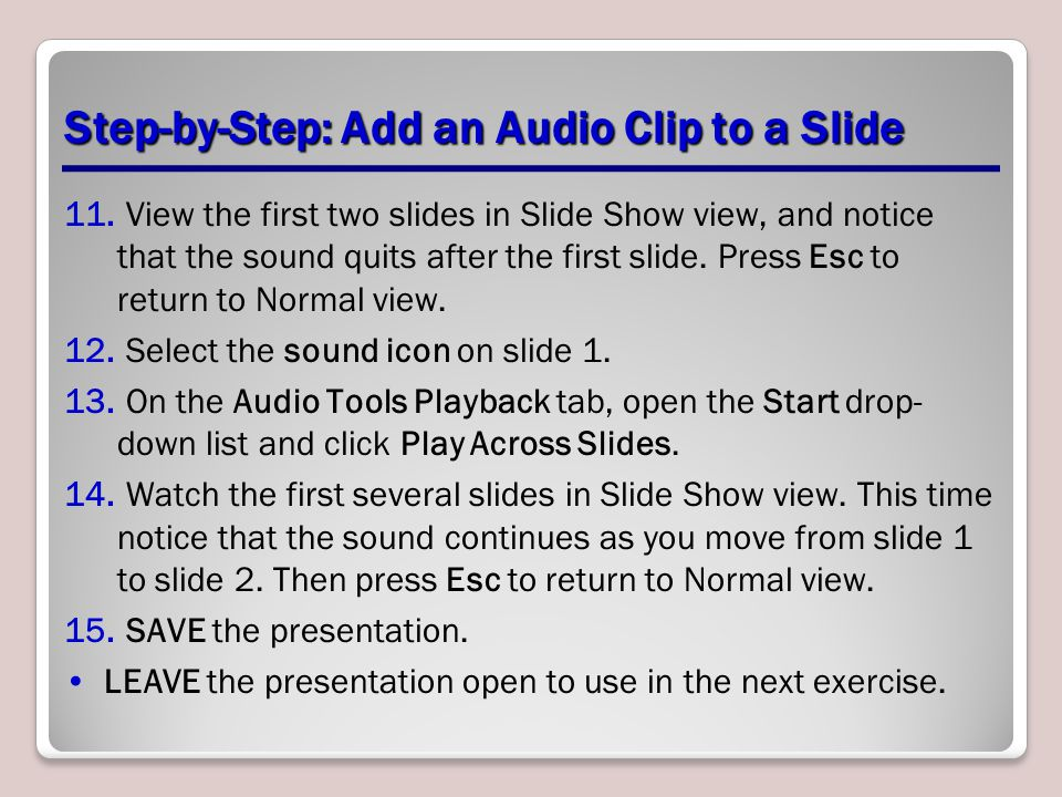 Step-by-Step: Add an Audio Clip to a Slide 11. View the first two slides in Slide Show view, and notice that the sound quits after the first slide. Pr