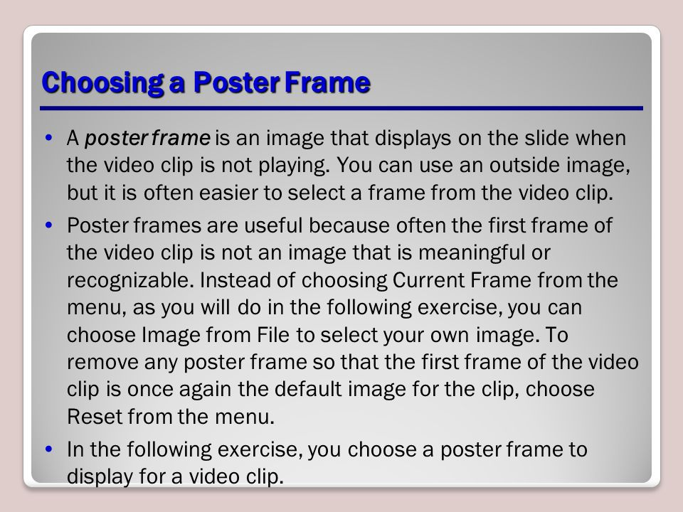 Choosing a Poster Frame A poster frame is an image that displays on the slide when the video clip is not playing. You can use an outside image, but it
