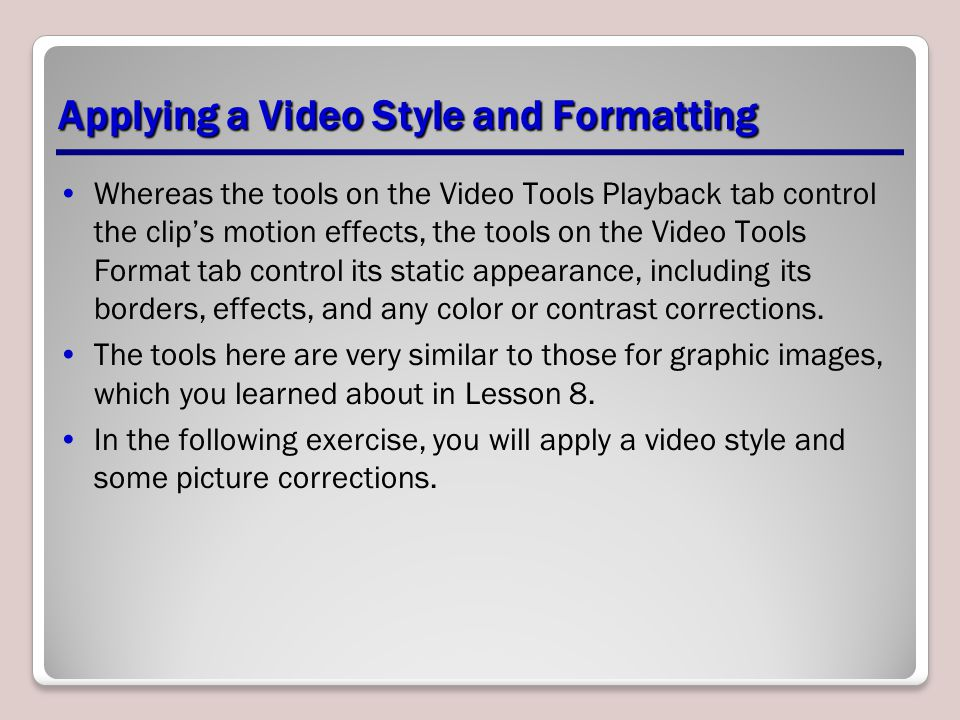 Applying a Video Style and Formatting Whereas the tools on the Video Tools Playback tab control the clip's motion effects, the tools on the Video Tool