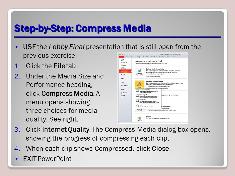 Step-by-Step: Compress Media USE the Lobby Final presentation that is still open from the previous exercise. 1.Click the File tab. 2.Under the Media S
