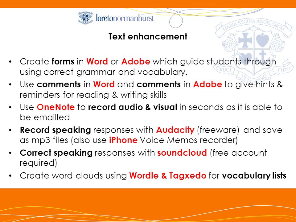 Text enhancement Create forms in Word or Adobe which guide students through using correct grammar and vocabulary.