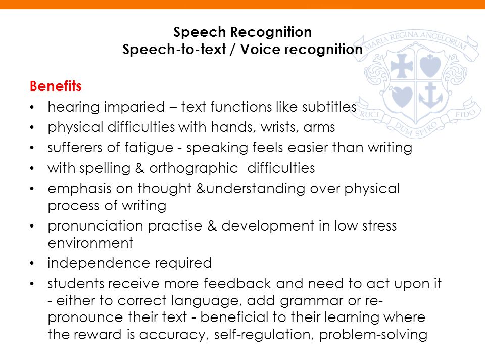 Speech Recognition Speech-to-text / Voice recognition Benefits hearing imparied – text functions like subtitles physical difficulties with hands, wrists, arms sufferers of fatigue - speaking feels easier than writing with spelling & orthographic difficulties emphasis on thought &understanding over physical process of writing pronunciation practise & development in low stress environment independence required students receive more feedback and need to act upon it - either to correct language, add grammar or re- pronounce their text - beneficial to their learning where the reward is accuracy, self-regulation, problem-solving