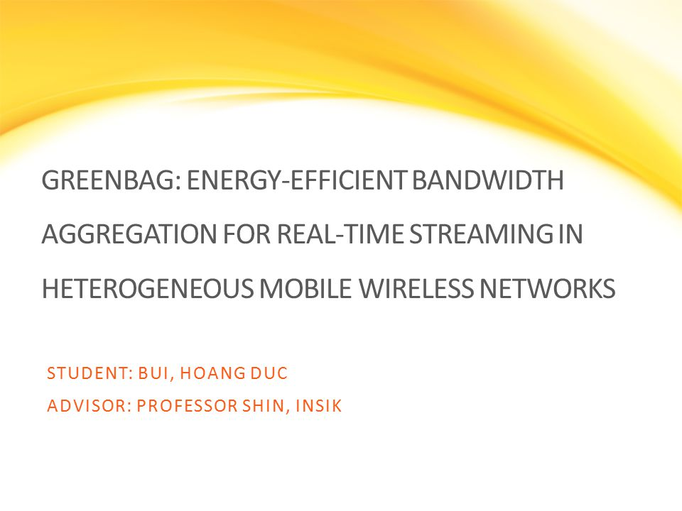GREENBAG: ENERGY-EFFICIENT BANDWIDTH AGGREGATION FOR REAL-TIME STREAMING IN HETEROGENEOUS MOBILE WIRELESS NETWORKS STUDENT: BUI, HOANG DUC ADVISOR: PROFESSOR SHIN, INSIK