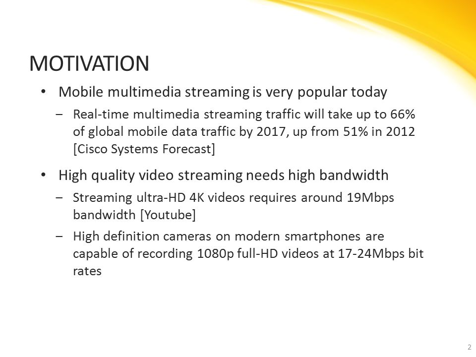 Mobile multimedia streaming is very popular today ‒Real-time multimedia streaming traffic will take up to 66% of global mobile data traffic by 2017, up from 51% in 2012 [Cisco Systems Forecast] High quality video streaming needs high bandwidth ‒Streaming ultra-HD 4K videos requires around 19Mbps bandwidth [Youtube] ‒High definition cameras on modern smartphones are capable of recording 1080p full-HD videos at 17-24Mbps bit rates MOTIVATION 2