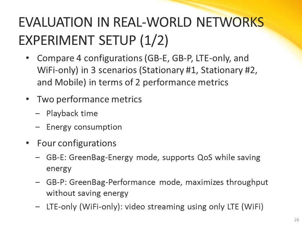 Compare 4 configurations (GB-E, GB-P, LTE-only, and WiFi-only) in 3 scenarios (Stationary #1, Stationary #2, and Mobile) in terms of 2 performance metrics Two performance metrics ‒Playback time ‒Energy consumption Four configurations ‒GB-E: GreenBag-Energy mode, supports QoS while saving energy ‒GB-P: GreenBag-Performance mode, maximizes throughput without saving energy ‒LTE-only (WiFi-only): video streaming using only LTE (WiFi) EVALUATION IN REAL-WORLD NETWORKS EXPERIMENT SETUP (1/2) 26