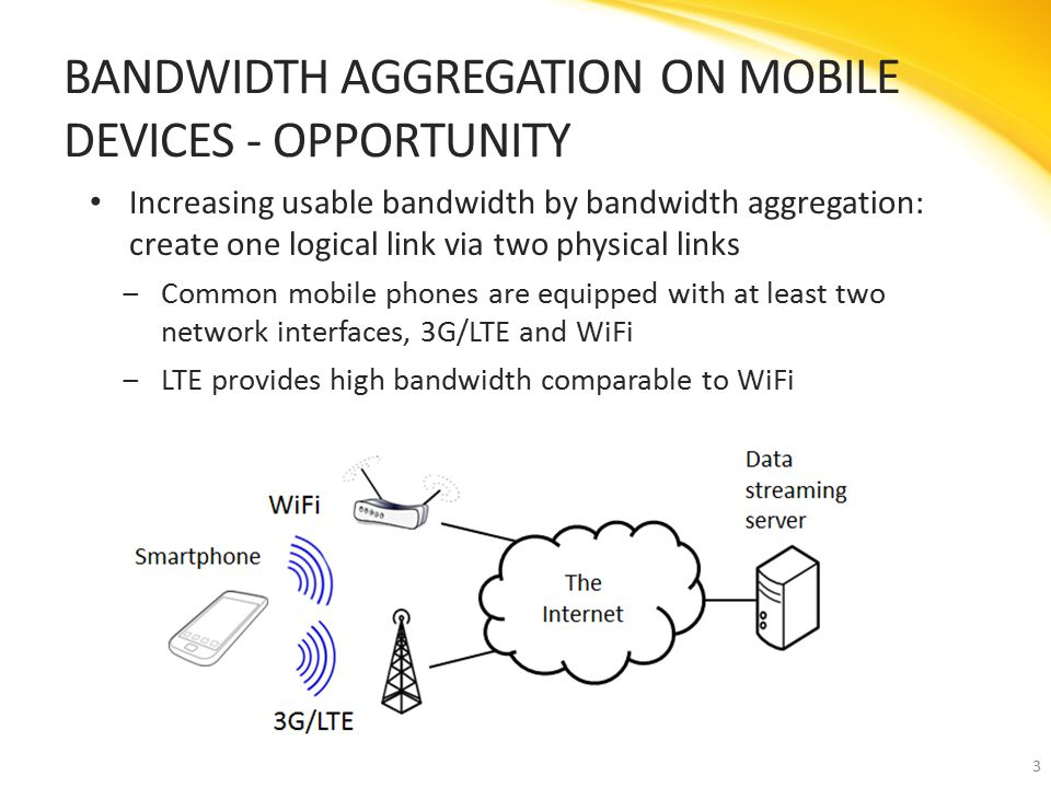 Increasing usable bandwidth by bandwidth aggregation: create one logical link via two physical links ‒Common mobile phones are equipped with at least two network interfaces, 3G/LTE and WiFi ‒LTE provides high bandwidth comparable to WiFi BANDWIDTH AGGREGATION ON MOBILE DEVICES - OPPORTUNITY 3