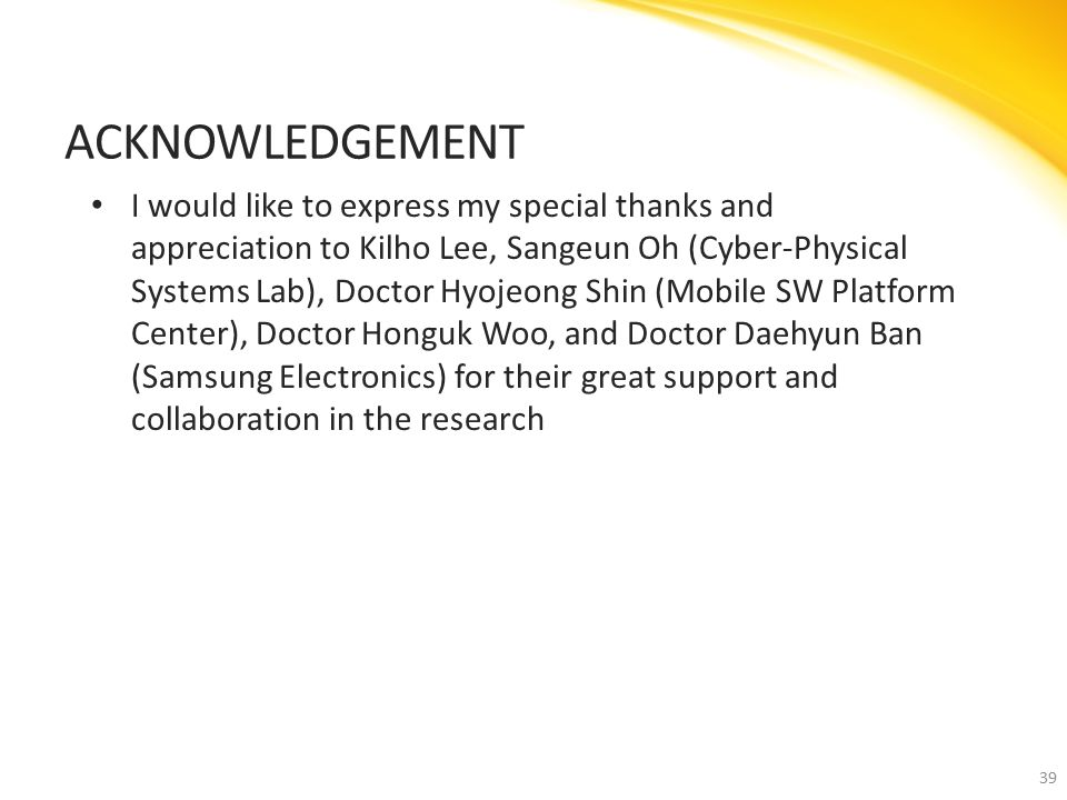 I would like to express my special thanks and appreciation to Kilho Lee, Sangeun Oh (Cyber-Physical Systems Lab), Doctor Hyojeong Shin (Mobile SW Platform Center), Doctor Honguk Woo, and Doctor Daehyun Ban (Samsung Electronics) for their great support and collaboration in the research ACKNOWLEDGEMENT 39