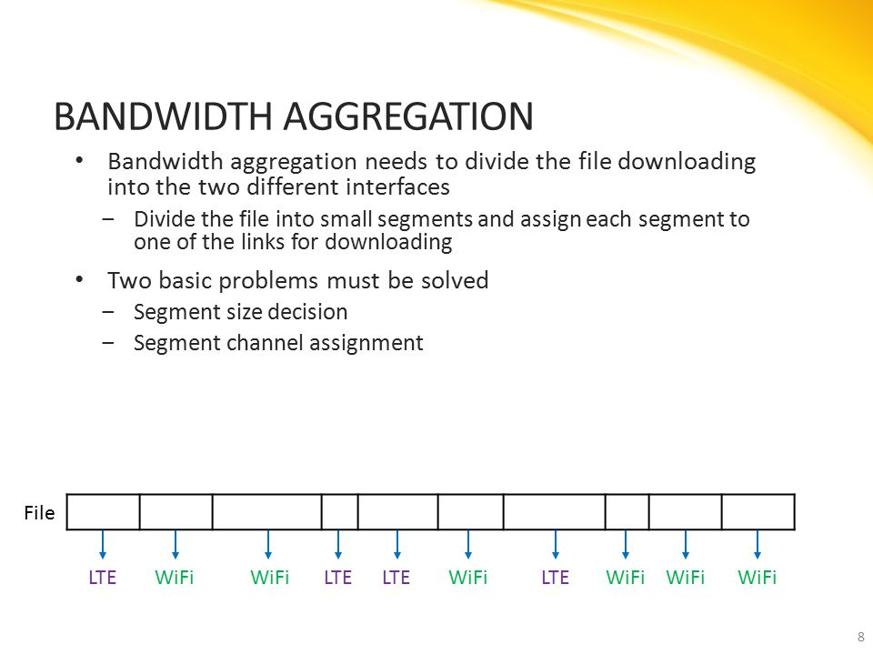 Bandwidth aggregation needs to divide the file downloading into the two different interfaces ‒Divide the file into small segments and assign each segment to one of the links for downloading Two basic problems must be solved ‒Segment size decision ‒Segment channel assignment BANDWIDTH AGGREGATION 8 LTEWiFi LTE WiFiLTEWiFi File