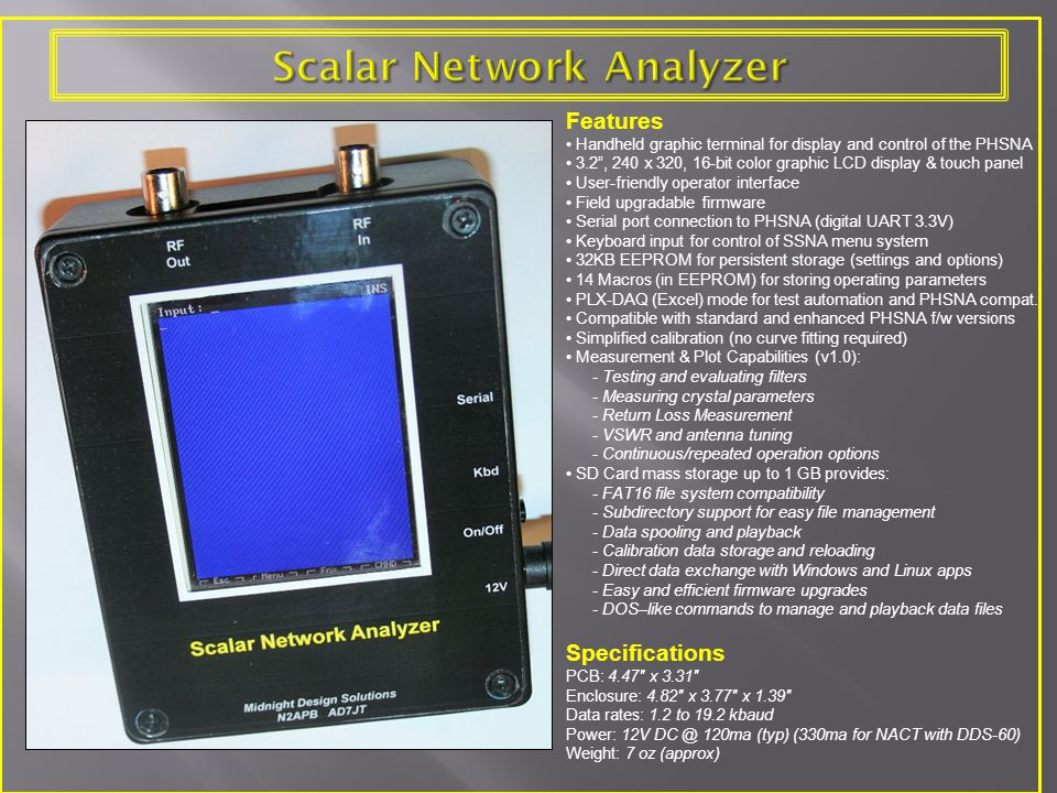 Features Handheld graphic terminal for display and control of the PHSNA 3.2 , 240 x 320, 16-bit color graphic LCD display & touch panel User-friendly operator interface Field upgradable firmware Serial port connection to PHSNA (digital UART 3.3V) Keyboard input for control of SSNA menu system 32KB EEPROM for persistent storage (settings and options) 14 Macros (in EEPROM) for storing operating parameters PLX-DAQ (Excel) mode for test automation and PHSNA compat.