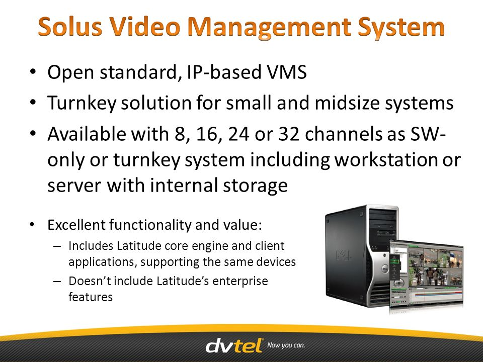 Open standard, IP-based VMS Turnkey solution for small and midsize systems Available with 8, 16, 24 or 32 channels as SW- only or turnkey system including workstation or server with internal storage Excellent functionality and value: – Includes Latitude core engine and client applications, supporting the same devices – Doesn't include Latitude's enterprise features