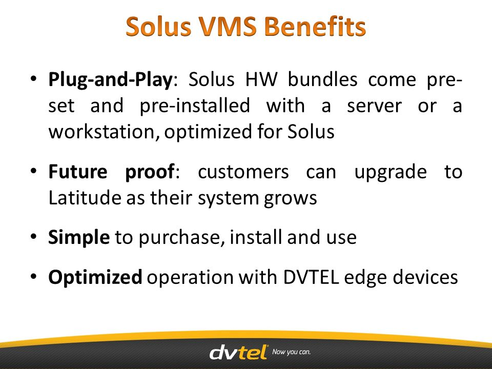 Plug-and-Play: Solus HW bundles come pre- set and pre-installed with a server or a workstation, optimized for Solus Future proof: customers can upgrade to Latitude as their system grows Simple to purchase, install and use Optimized operation with DVTEL edge devices