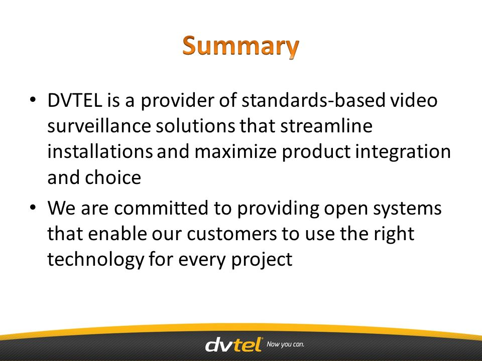 DVTEL is a provider of standards-based video surveillance solutions that streamline installations and maximize product integration and choice We are committed to providing open systems that enable our customers to use the right technology for every project