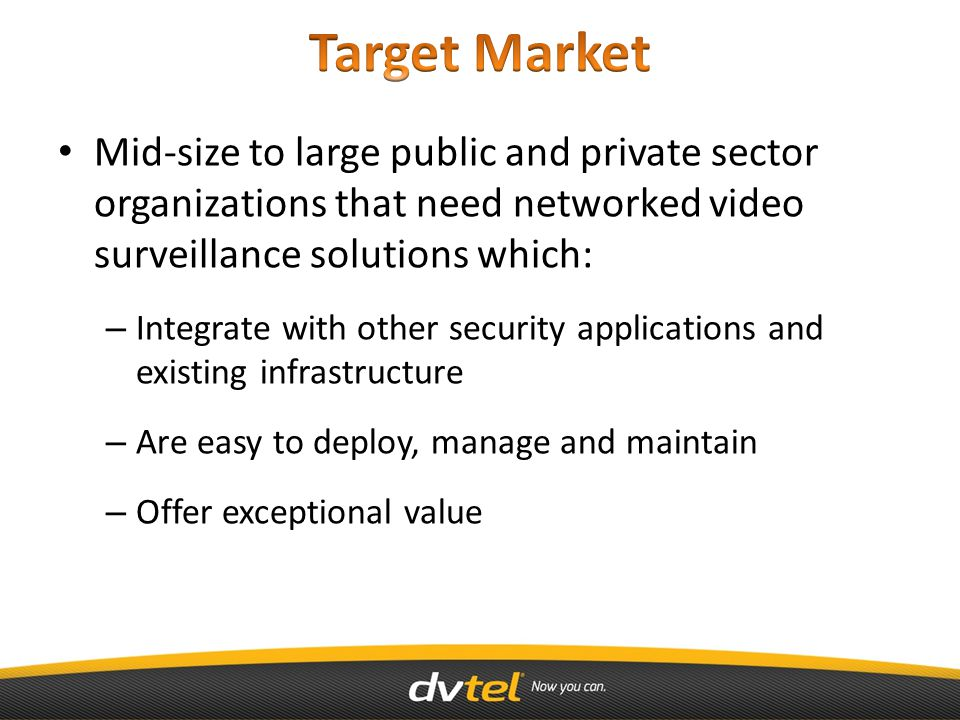 Mid-size to large public and private sector organizations that need networked video surveillance solutions which: – Integrate with other security applications and existing infrastructure – Are easy to deploy, manage and maintain – Offer exceptional value