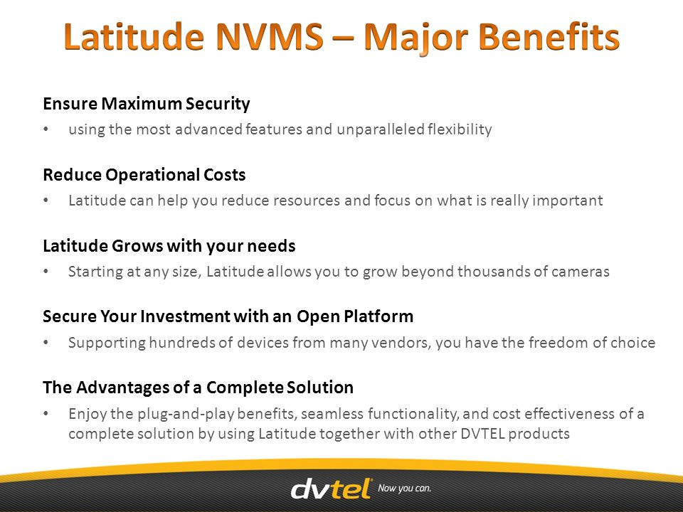 Ensure Maximum Security using the most advanced features and unparalleled flexibility Reduce Operational Costs Latitude can help you reduce resources and focus on what is really important Latitude Grows with your needs Starting at any size, Latitude allows you to grow beyond thousands of cameras Secure Your Investment with an Open Platform Supporting hundreds of devices from many vendors, you have the freedom of choice The Advantages of a Complete Solution Enjoy the plug-and-play benefits, seamless functionality, and cost effectiveness of a complete solution by using Latitude together with other DVTEL products