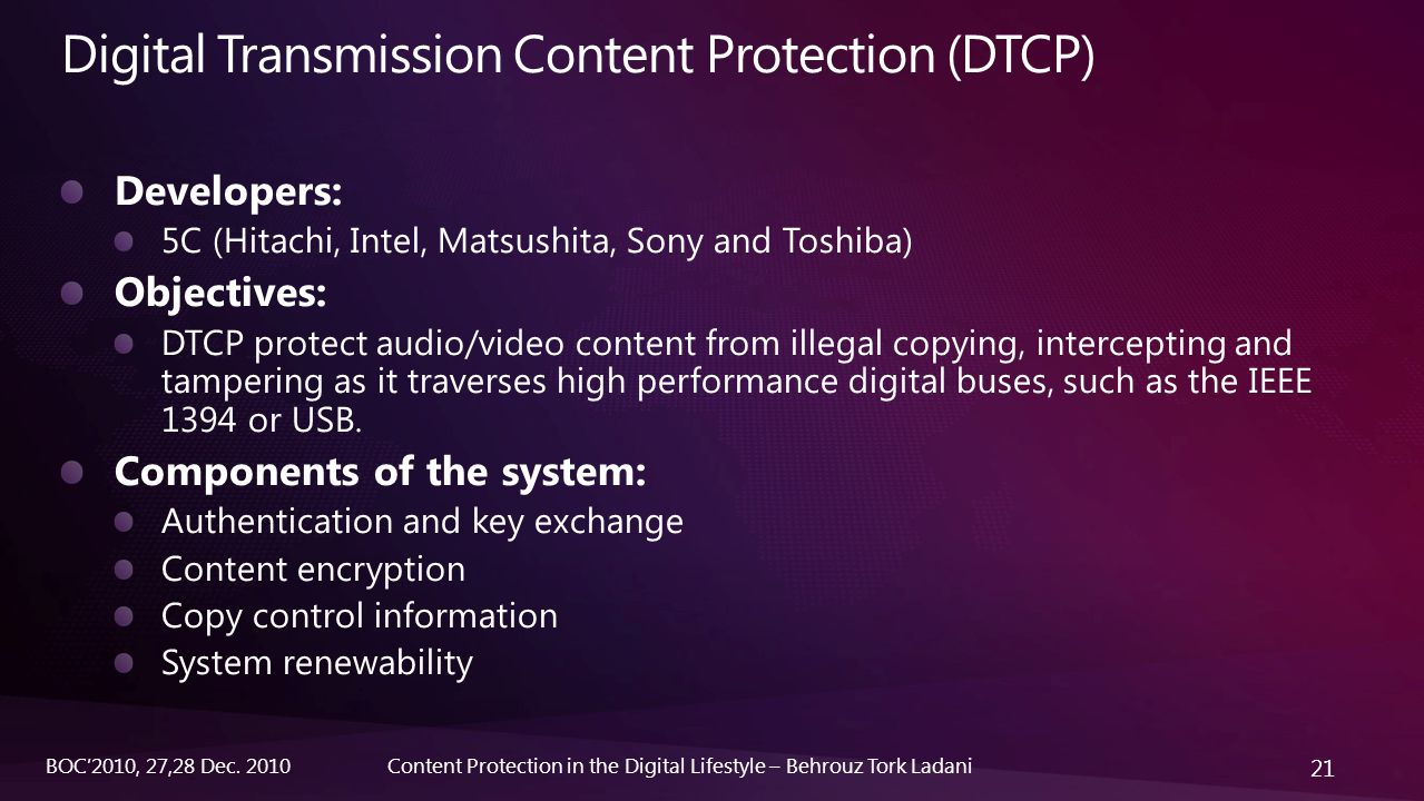 21 Content Protection in the Digital Lifestyle – Behrouz Tork LadaniBOC'2010, 27,28 Dec. 2010 Digital Transmission Content Protection (DTCP)