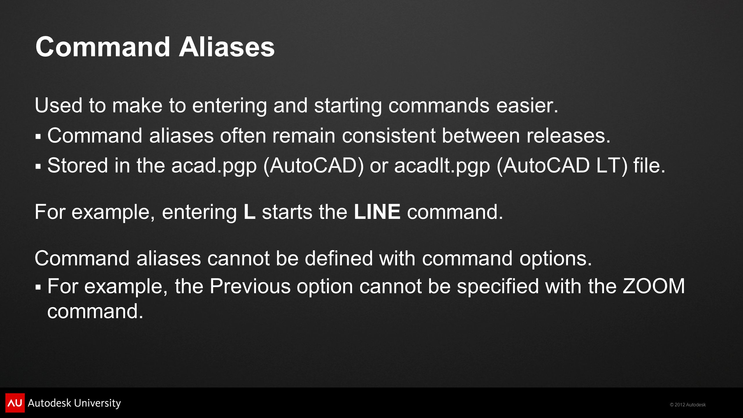 © 2012 Autodesk Command Aliases Used to make to entering and starting commands easier.  Command aliases often remain consistent between releases.  S