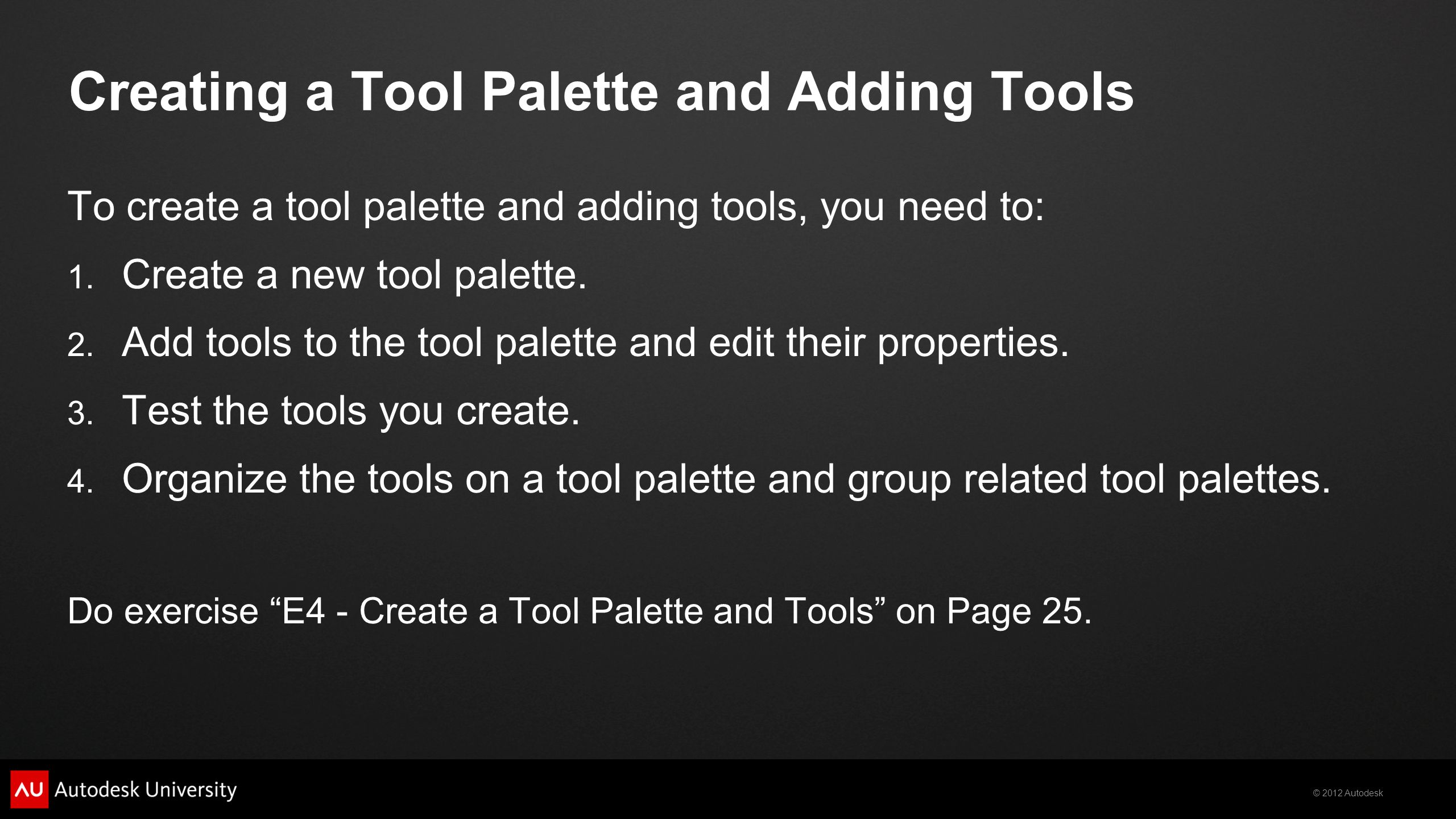 © 2012 Autodesk Creating a Tool Palette and Adding Tools To create a tool palette and adding tools, you need to: 1. Create a new tool palette. 2. Add