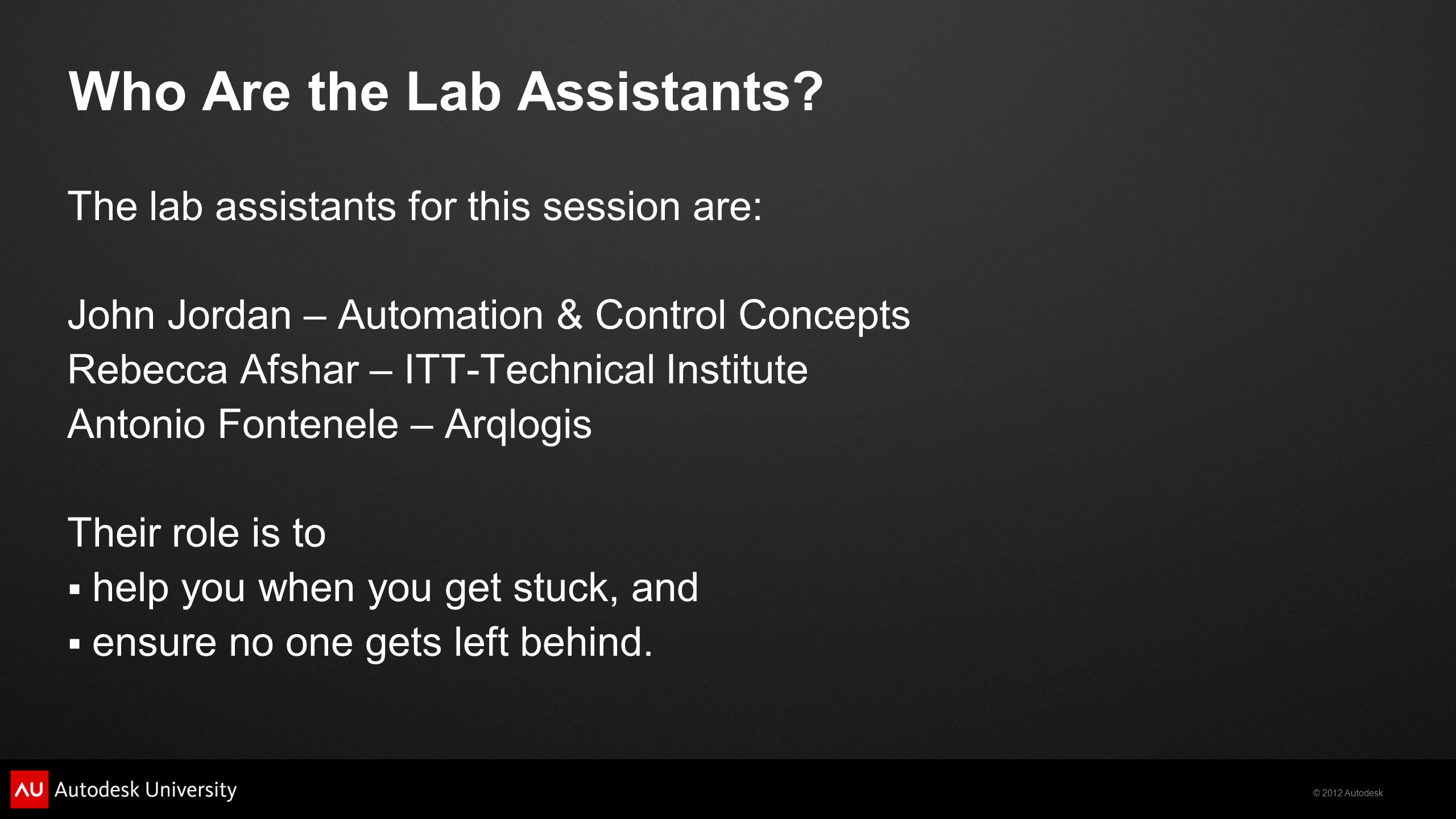 © 2012 Autodesk Who Are the Lab Assistants? The lab assistants for this session are: John Jordan – Automation & Control Concepts Rebecca Afshar – ITT-