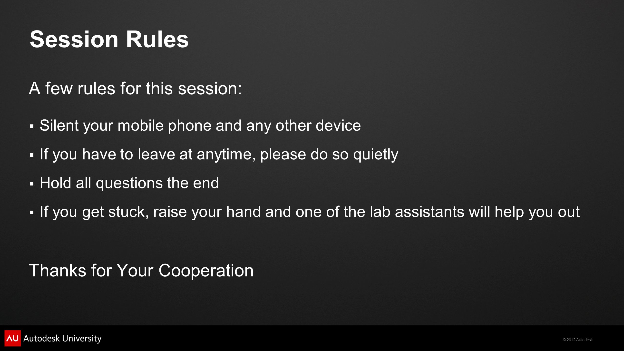 © 2012 Autodesk Session Rules A few rules for this session:  Silent your mobile phone and any other device  If you have to leave at anytime, please