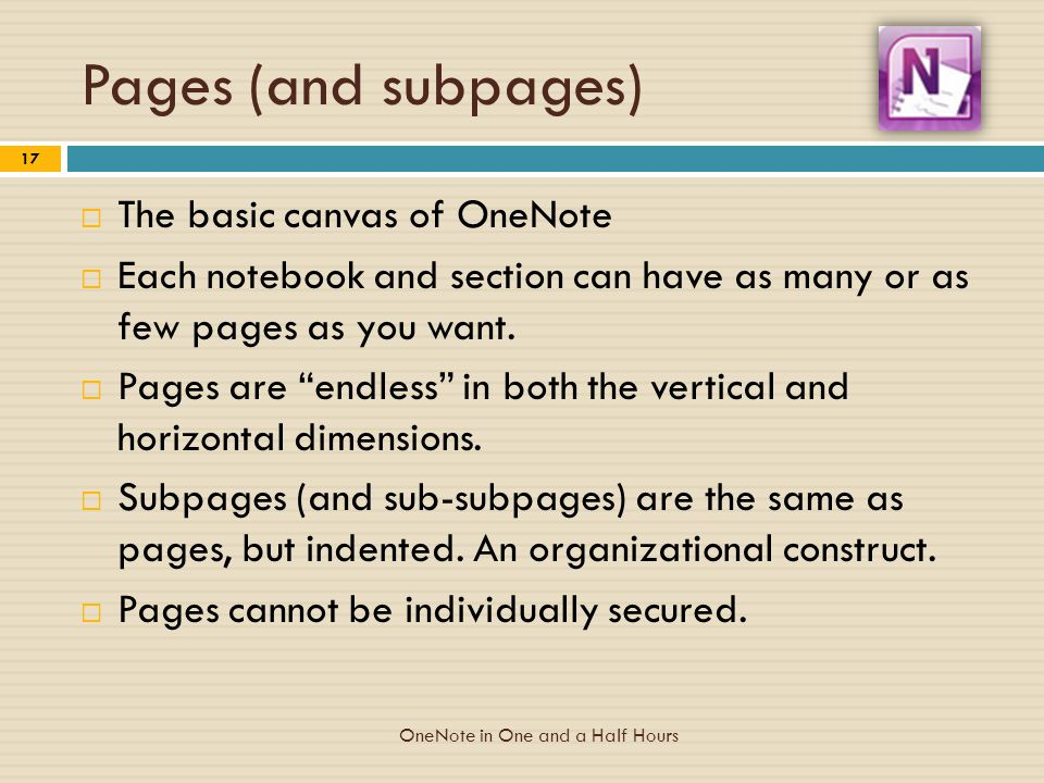 Pages (and subpages)  The basic canvas of OneNote  Each notebook and section can have as many or as few pages as you want.