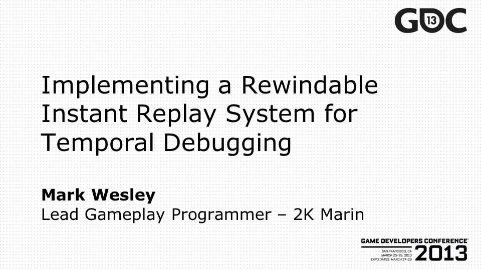 Implementing a Rewindable Instant Replay System for Temporal Debugging Mark Wesley Lead Gameplay Programmer – 2K Marin