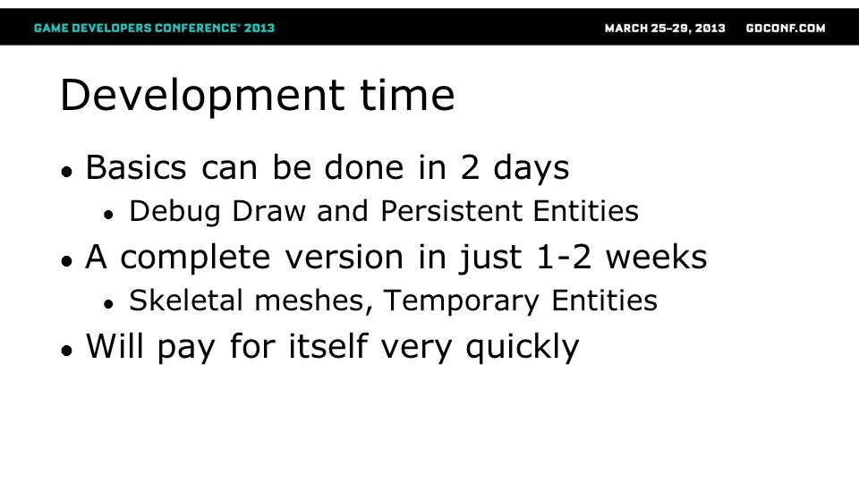 Development time ● Basics can be done in 2 days ● Debug Draw and Persistent Entities ● A complete version in just 1-2 weeks ● Skeletal meshes, Tempora