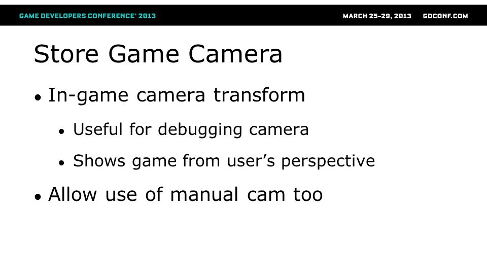 Store Game Camera ● In-game camera transform ● Useful for debugging camera ● Shows game from user's perspective ● Allow use of manual cam too