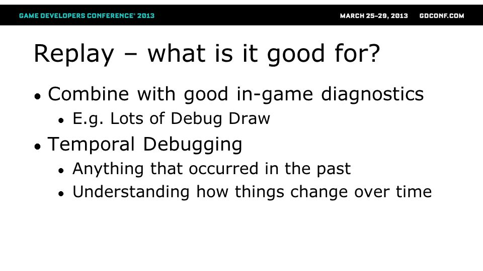 Replay – what is it good for? ● Combine with good in-game diagnostics ● E.g. Lots of Debug Draw ● Temporal Debugging ● Anything that occurred in the p